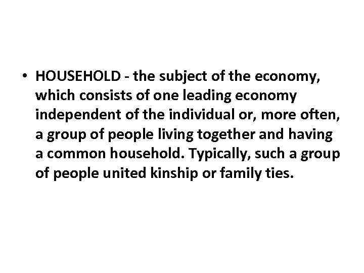 • HOUSEHOLD - the subject of the economy, which consists of one leading