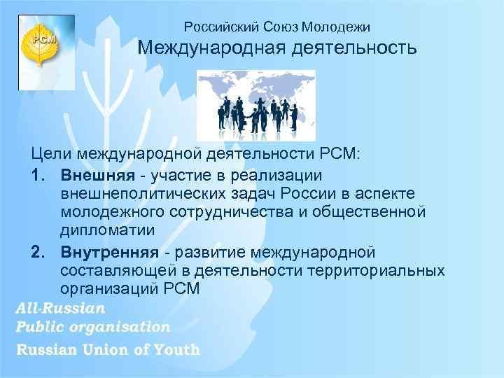 Российский Союз Молодежи Международная деятельность Цели международной деятельности РСМ: 1. Внешняя - участие в