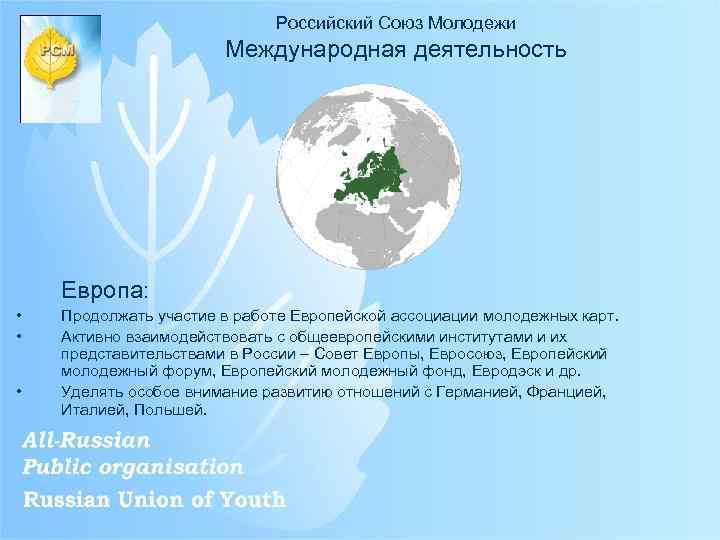 Российский Союз Молодежи Международная деятельность Европа: • • • Продолжать участие в работе Европейской