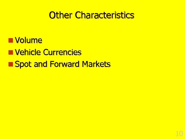 Other Characteristics n Volume n Vehicle Currencies n Spot and Forward Markets 10