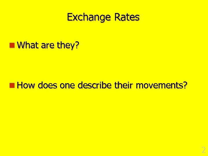 Exchange Rates n What are they? n How does one describe their movements? 2