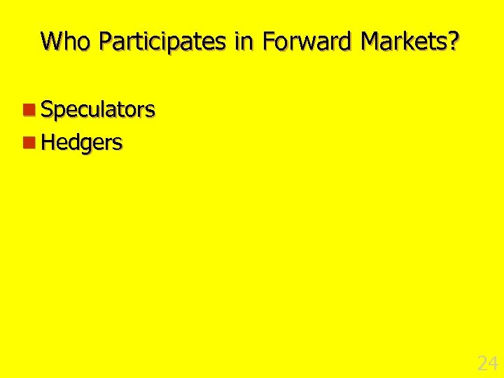 Who Participates in Forward Markets? n Speculators n Hedgers 24