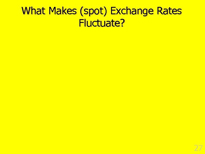 What Makes (spot) Exchange Rates Fluctuate? 27