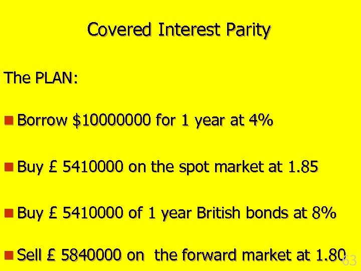 Covered Interest Parity The PLAN: n Borrow $10000000 for 1 year at 4% n