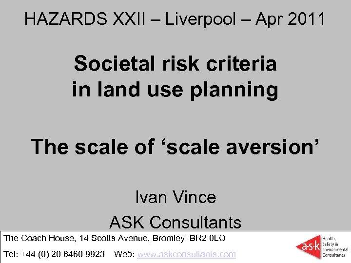 HAZARDS XXII – Liverpool – Apr 2011 Societal risk criteria in land use planning