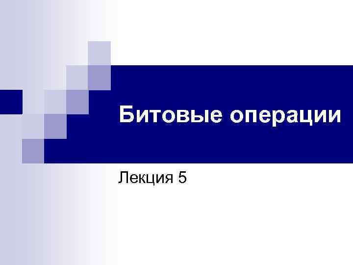 Битовые операции Лекция 5