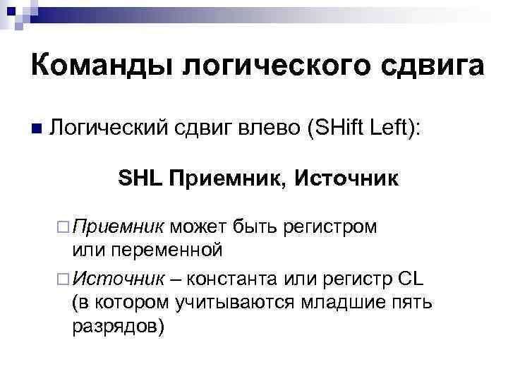 Команды логического сдвига n Логический сдвиг влево (SHift Left): SHL Приемник, Источник ¨ Приемник