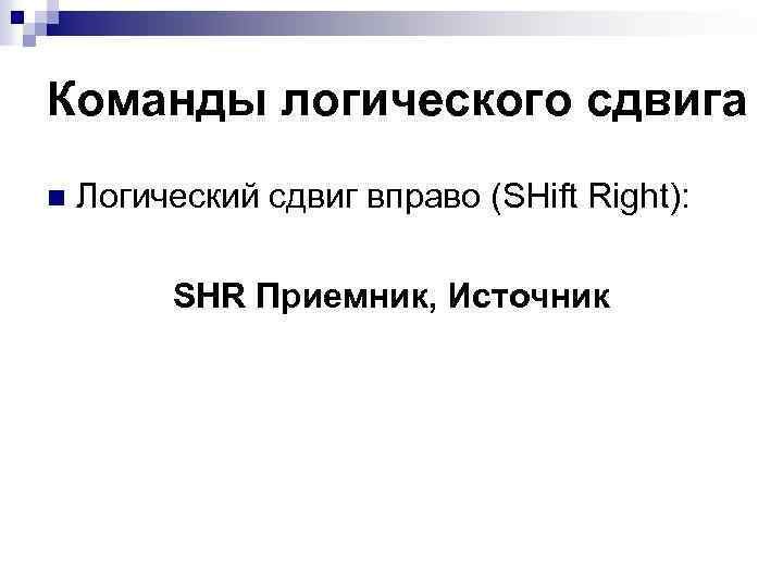 Команды логического сдвига n Логический сдвиг вправо (SHift Right): SHR Приемник, Источник