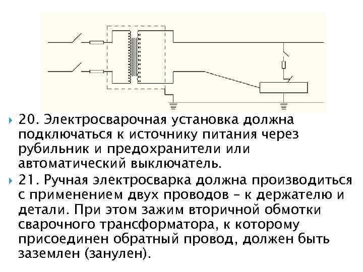 20. Электросварочная установка должна подключаться к источнику питания через рубильник и предохранители или
