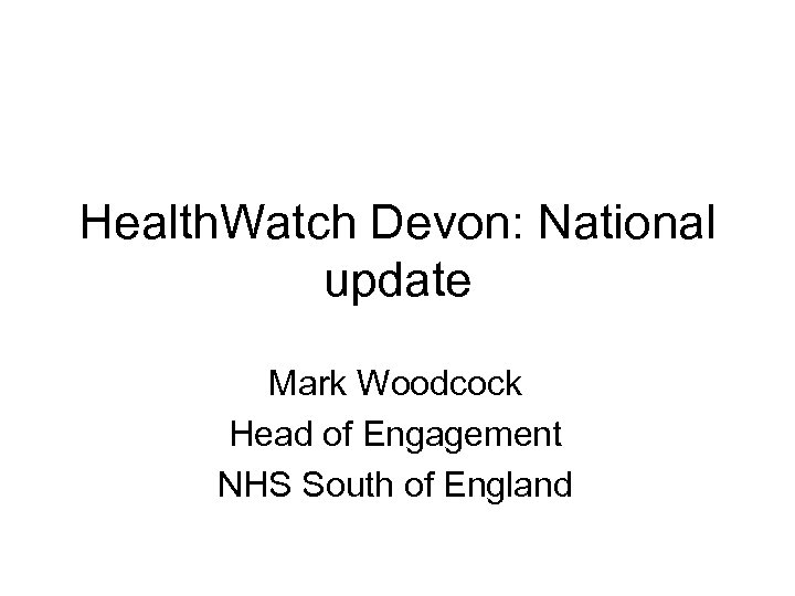 Health. Watch Devon: National update Mark Woodcock Head of Engagement NHS South of England