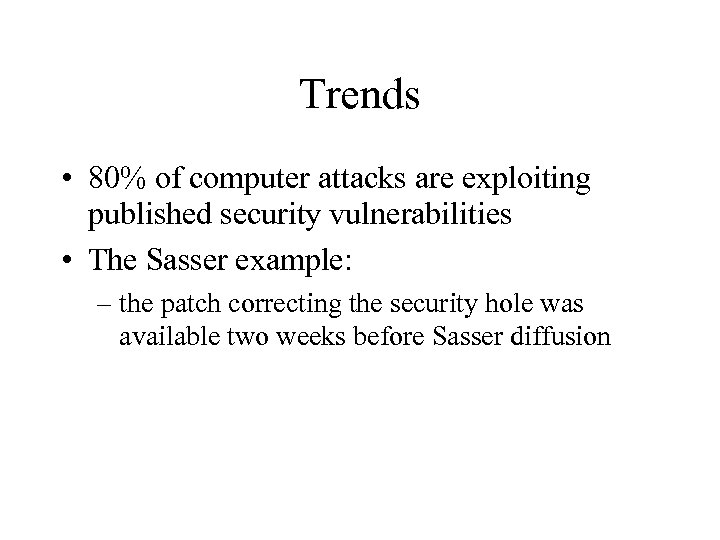 Trends • 80% of computer attacks are exploiting published security vulnerabilities • The Sasser