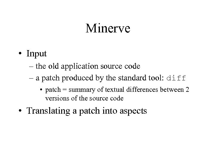 Minerve • Input – the old application source code – a patch produced by