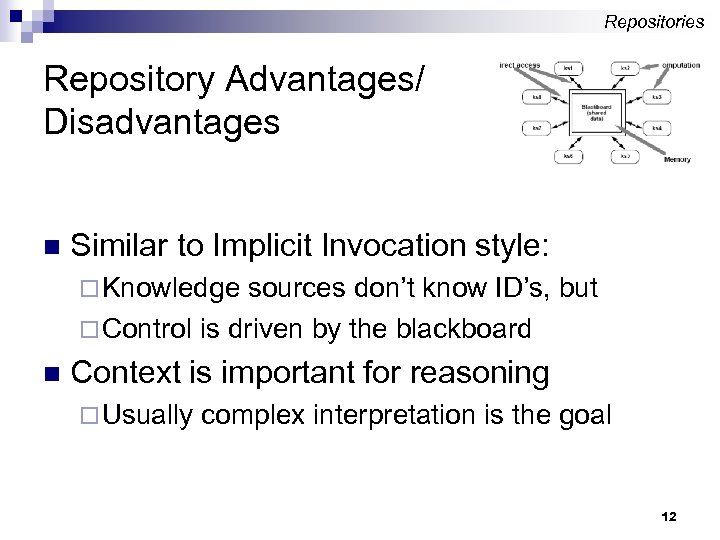 Repositories Repository Advantages/ Disadvantages n Similar to Implicit Invocation style: ¨ Knowledge sources don't