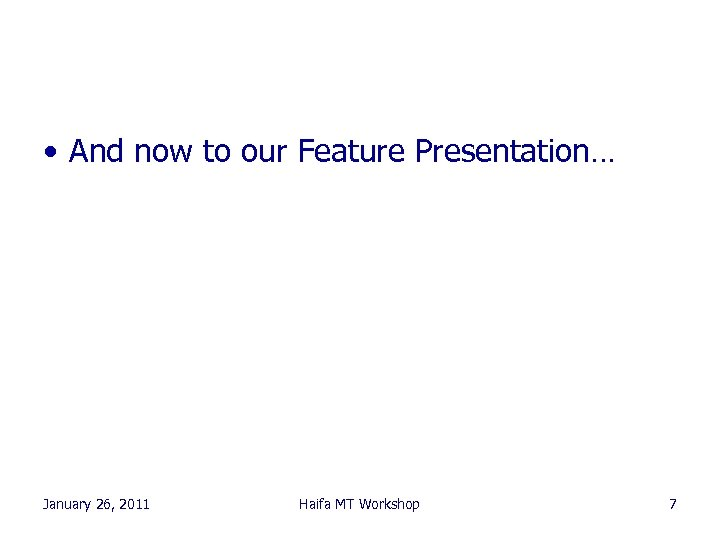 • And now to our Feature Presentation… January 26, 2011 Haifa MT Workshop