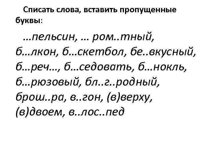 Списать слова, вставить пропущенные буквы: …пельсин, … ром. . тный, б…лкон, б…скетбол, бе. .
