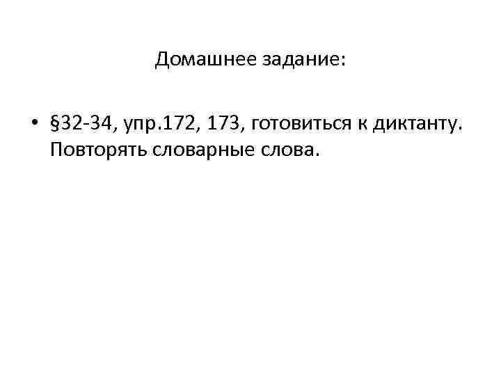 Домашнее задание: • § 32 -34, упр. 172, 173, готовиться к диктанту. Повторять словарные