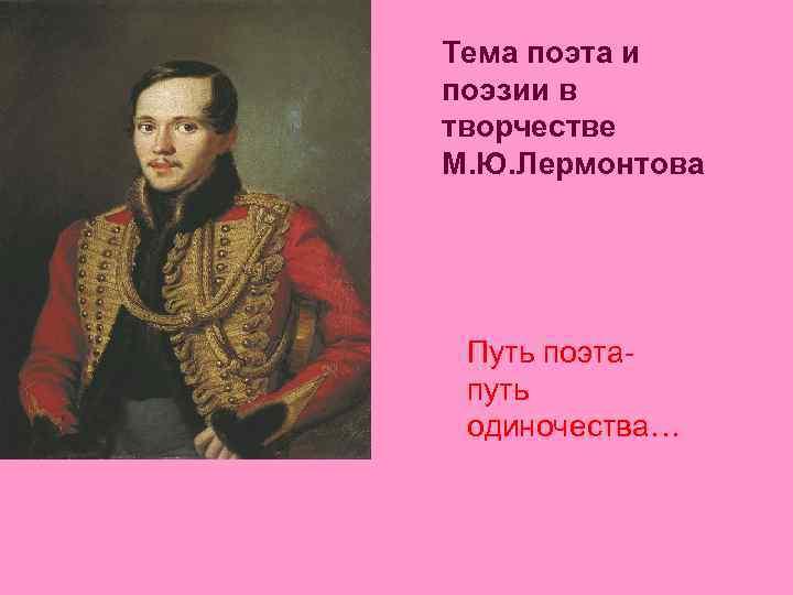 Тема поэта и поэзии в творчестве М. Ю. Лермонтова Путь поэтапуть одиночества…