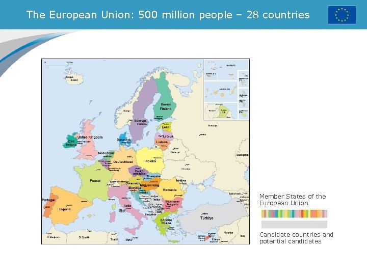 The European Union: 500 million people – 28 countries Member States of the European