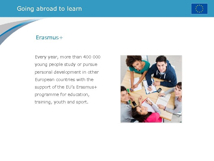 Going abroad to learn Erasmus+ Every year, more than 400 000 young people study