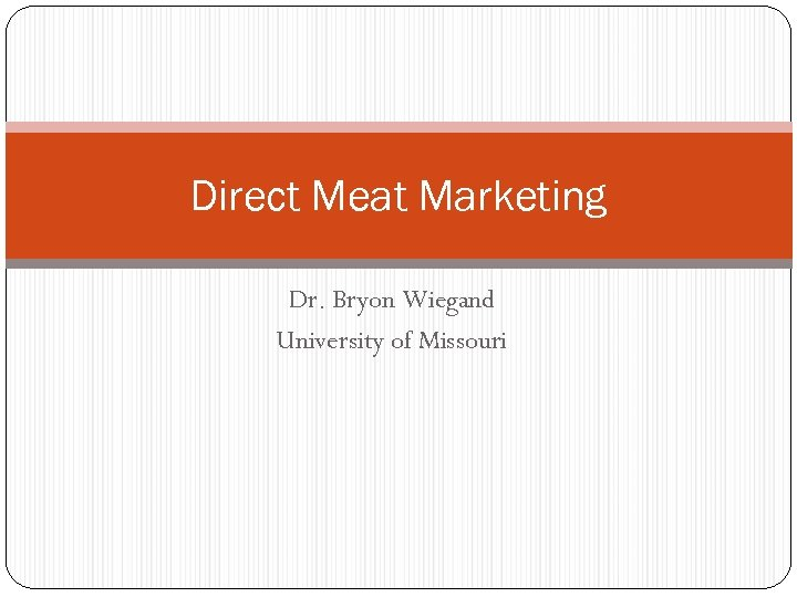 Direct Meat Marketing Dr. Bryon Wiegand University of Missouri