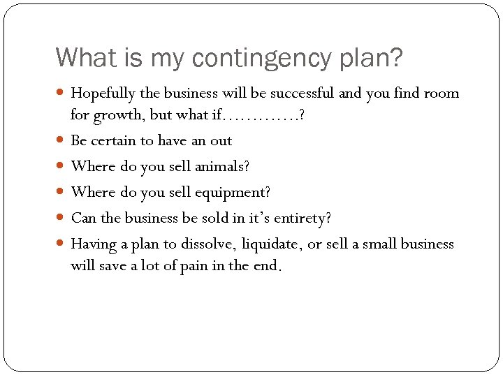 What is my contingency plan? Hopefully the business will be successful and you find