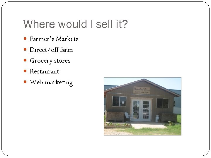 Where would I sell it? Farmer's Markets Direct/off farm Grocery stores Restaurant Web marketing