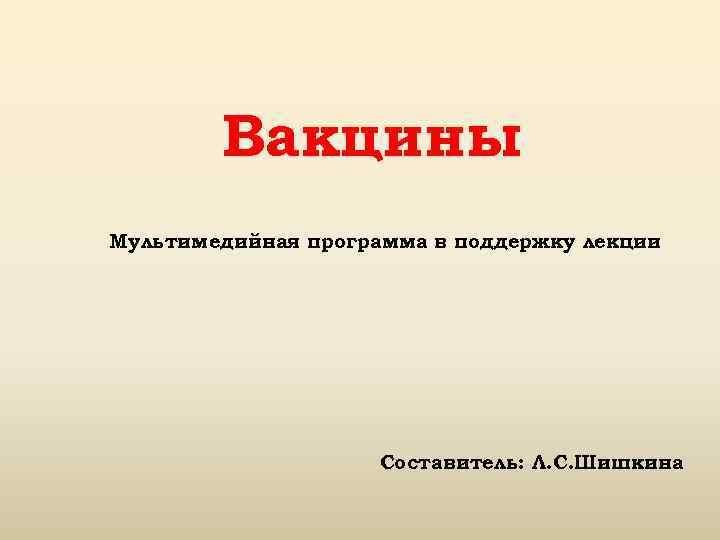 Вакцины Мультимедийная программа в поддержку лекции Составитель: Л. С. Шишкина
