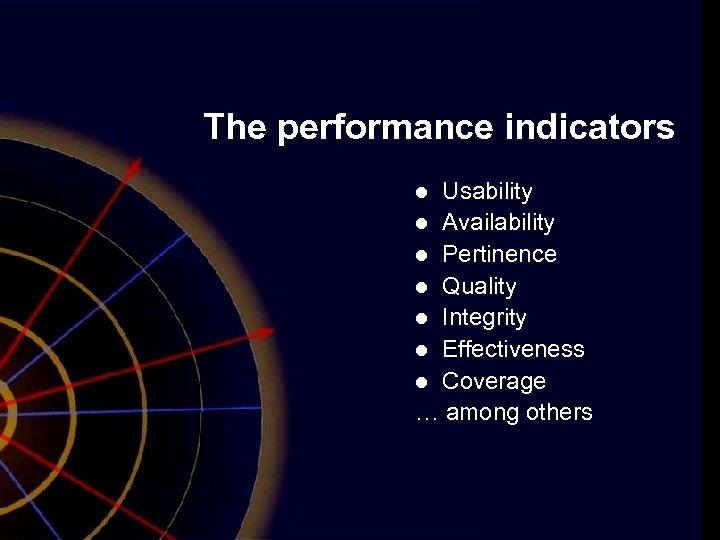 The performance indicators Usability l Availability l Pertinence l Quality l Integrity l Effectiveness