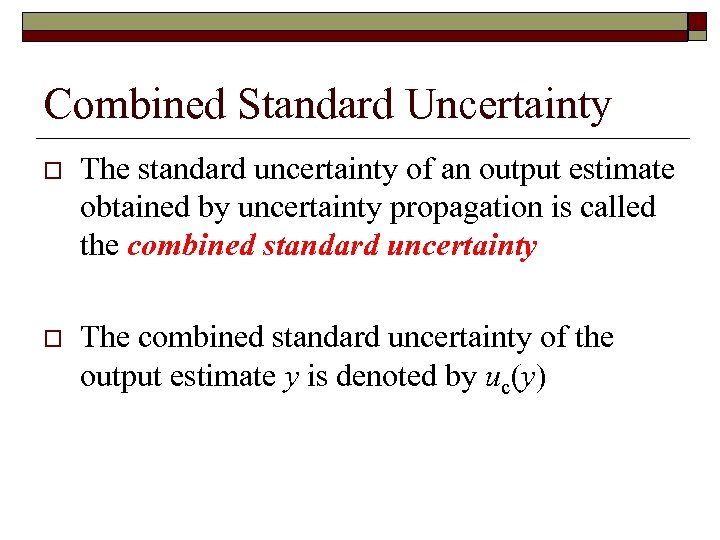 Combined Standard Uncertainty o The standard uncertainty of an output estimate obtained by uncertainty