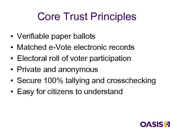 Core Trust Principles • • • Verifiable paper ballots Matched e-Vote electronic records Electoral