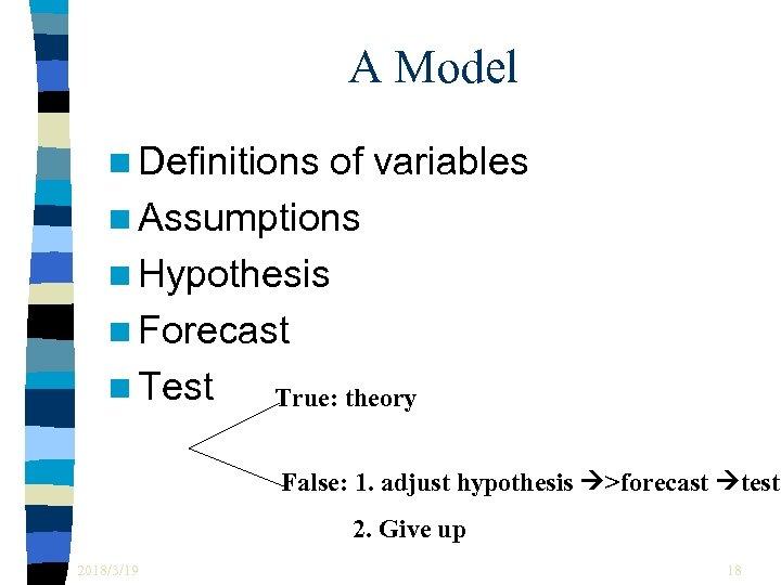 A Model n Definitions of variables n Assumptions n Hypothesis n Forecast n Test