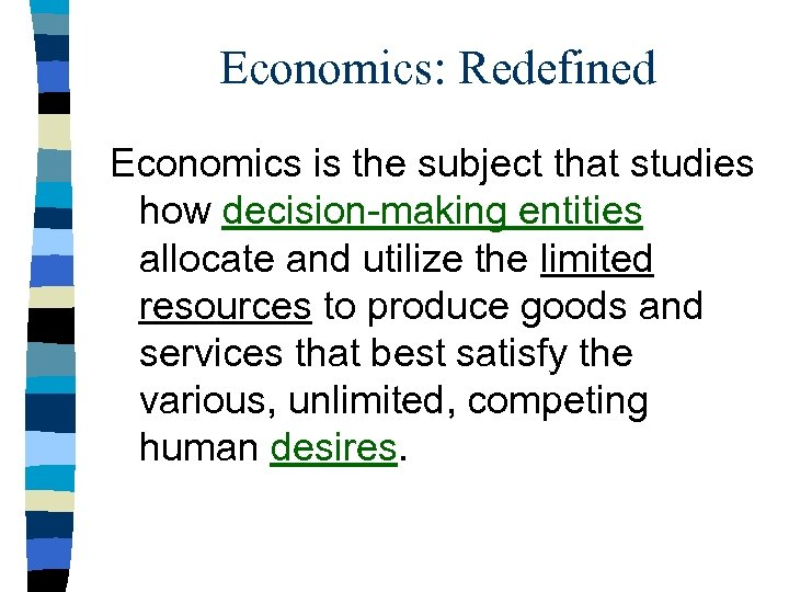 Economics: Redefined Economics is the subject that studies how decision-making entities allocate and utilize