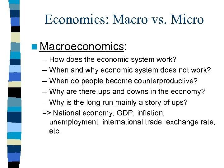 Economics: Macro vs. Micro n Macroeconomics: – How does the economic system work? –