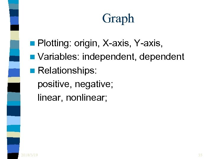 Graph n Plotting: origin, X-axis, Y-axis, n Variables: independent, dependent n Relationships: positive, negative;