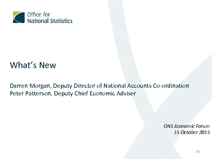 What's New Darren Morgan, Deputy Director of National Accounts Co-ordination Peter Patterson, Deputy Chief