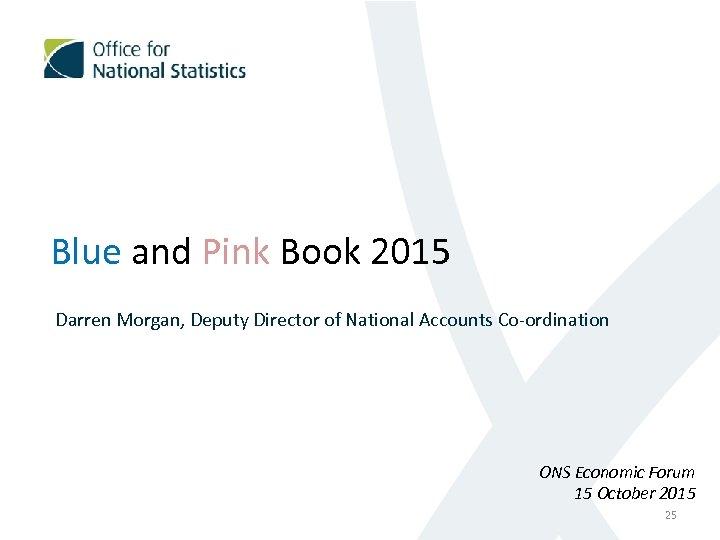 Blue and Pink Book 2015 Darren Morgan, Deputy Director of National Accounts Co-ordination ONS