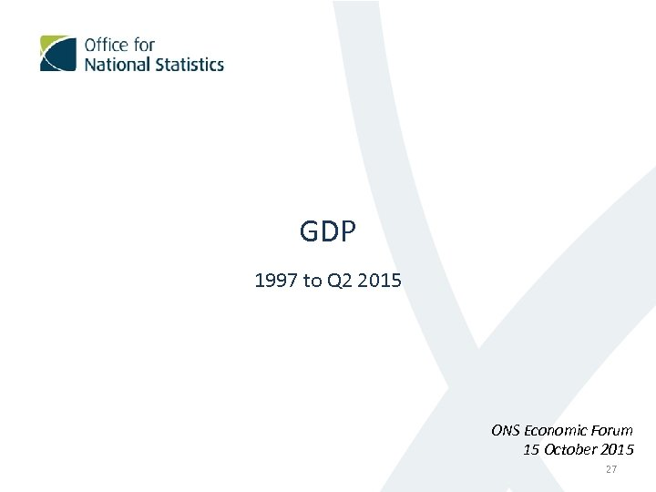 GDP 1997 to Q 2 2015 ONS Economic Forum 15 October 2015 27