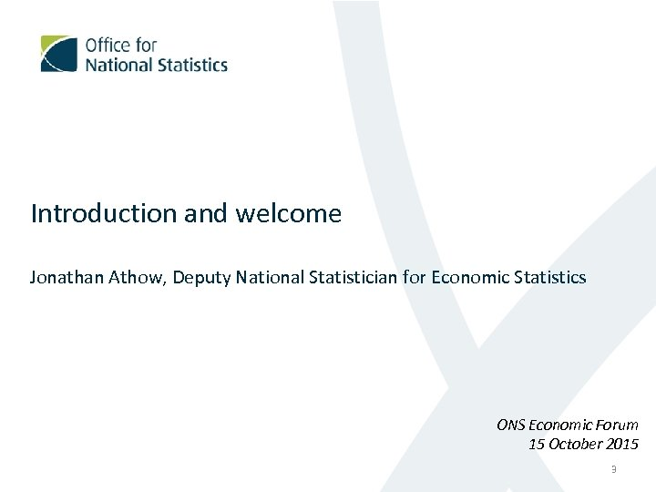 Introduction and welcome Jonathan Athow, Deputy National Statistician for Economic Statistics ONS Economic Forum