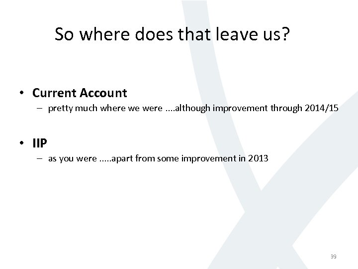 So where does that leave us? • Current Account – pretty much where we