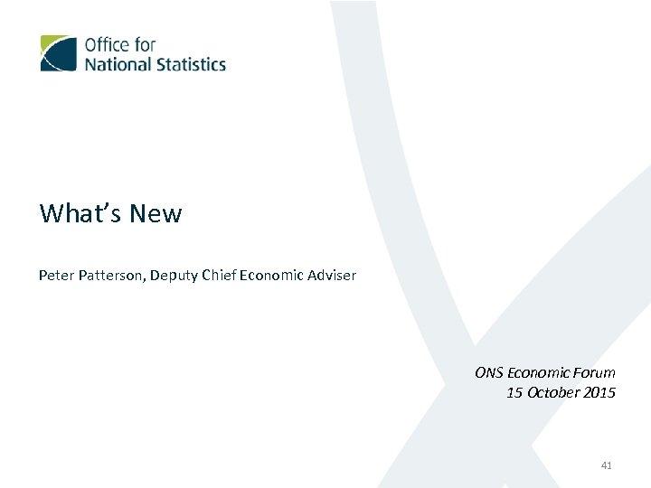 What's New Peter Patterson, Deputy Chief Economic Adviser ONS Economic Forum 15 October 2015
