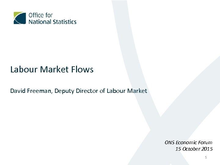 Labour Market Flows David Freeman, Deputy Director of Labour Market ONS Economic Forum 15