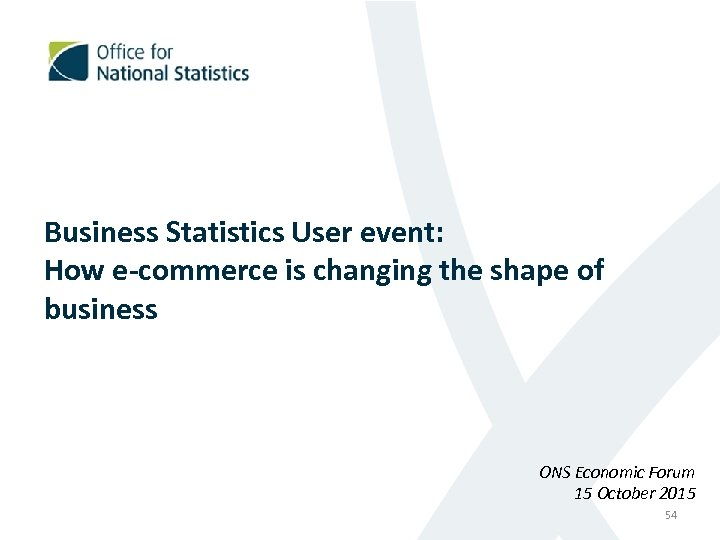 Business Statistics User event: How e-commerce is changing the shape of business ONS Economic