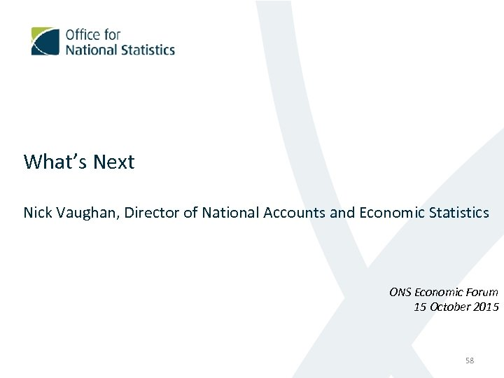 What's Next Nick Vaughan, Director of National Accounts and Economic Statistics ONS Economic Forum