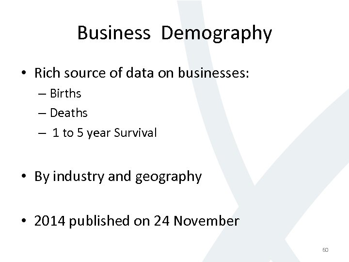 Business Demography • Rich source of data on businesses: – Births – Deaths –