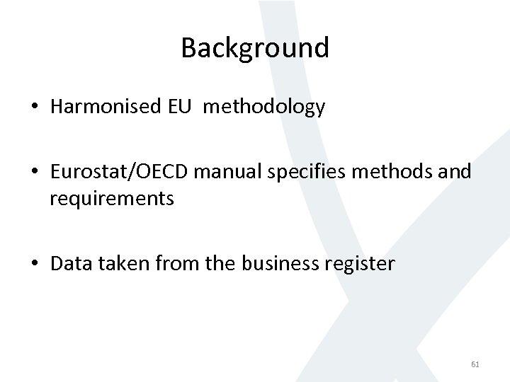 Background • Harmonised EU methodology • Eurostat/OECD manual specifies methods and requirements • Data