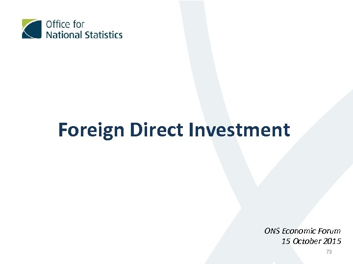 Foreign Direct Investment ONS Economic Forum 15 October 2015 73
