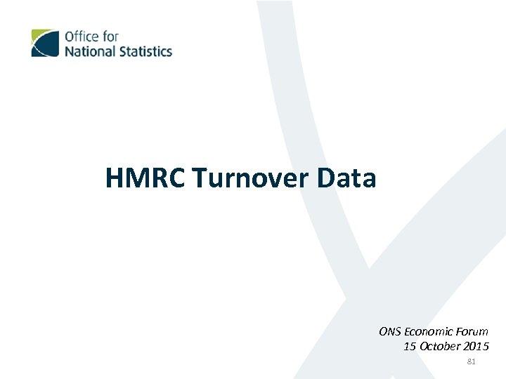 HMRC Turnover Data ONS Economic Forum 15 October 2015 81