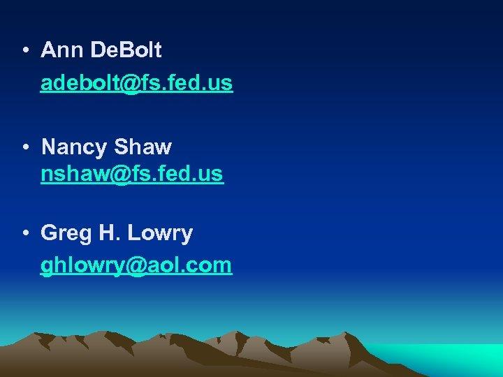 • Ann De. Bolt adebolt@fs. fed. us • Nancy Shaw nshaw@fs. fed. us