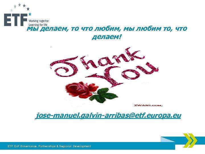 Мы делаем, то что любим, мы любим то, что делаем! jose-manuel. galvin-arribas@etf. europa. eu