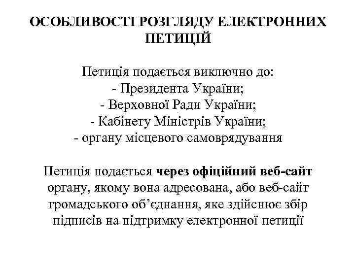 ОСОБЛИВОСТІ РОЗГЛЯДУ ЕЛЕКТРОННИХ ПЕТИЦІЙ Петиція подається виключно до: - Президента України; - Верховної Ради